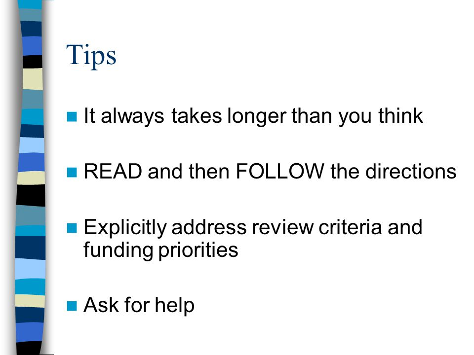 Tips It always takes longer than you think READ and then FOLLOW the directions Explicitly address review criteria and funding priorities Ask for help