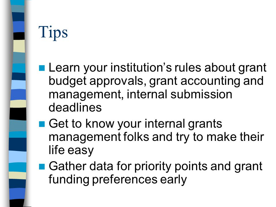 Tips Learn your institutions rules about grant budget approvals, grant accounting and management, internal submission deadlines Get to know your internal grants management folks and try to make their life easy Gather data for priority points and grant funding preferences early