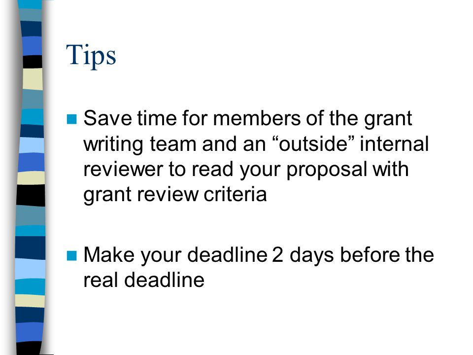 Tips Save time for members of the grant writing team and an outside internal reviewer to read your proposal with grant review criteria Make your deadline 2 days before the real deadline