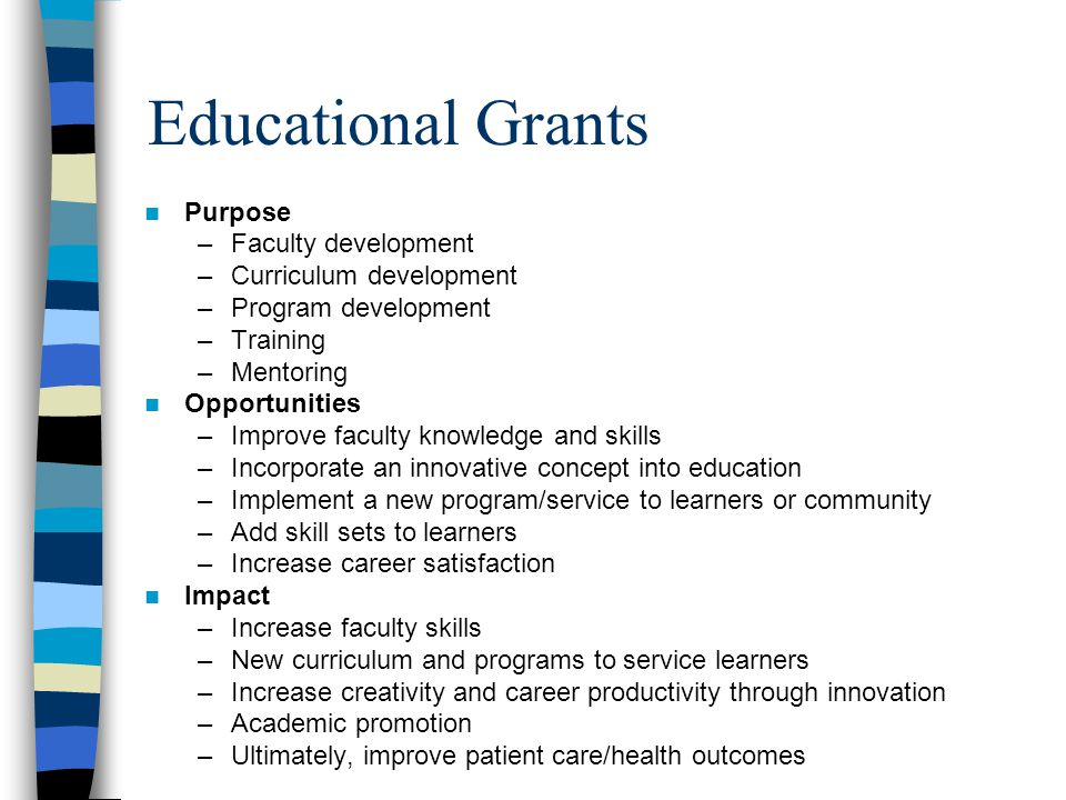 Educational Grants Purpose –Faculty development –Curriculum development –Program development –Training –Mentoring Opportunities –Improve faculty knowledge and skills –Incorporate an innovative concept into education –Implement a new program/service to learners or community –Add skill sets to learners –Increase career satisfaction Impact –Increase faculty skills –New curriculum and programs to service learners –Increase creativity and career productivity through innovation –Academic promotion –Ultimately, improve patient care/health outcomes