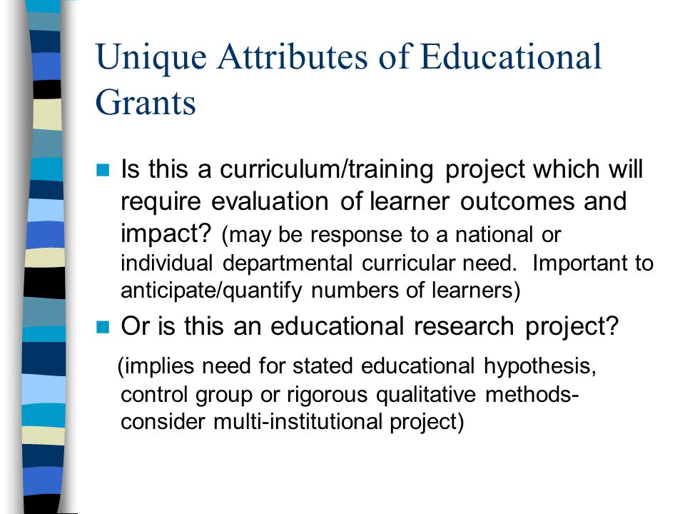 Unique Attributes of Educational Grants Is this a curriculum/training project which will require evaluation of learner outcomes and impact.