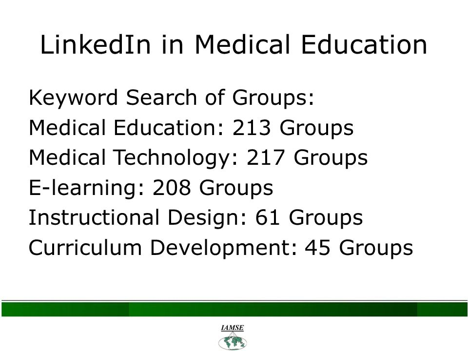 Keyword Search of Groups: Medical Education: 213 Groups Medical Technology: 217 Groups E-learning: 208 Groups Instructional Design: 61 Groups Curriculum Development: 45 Groups