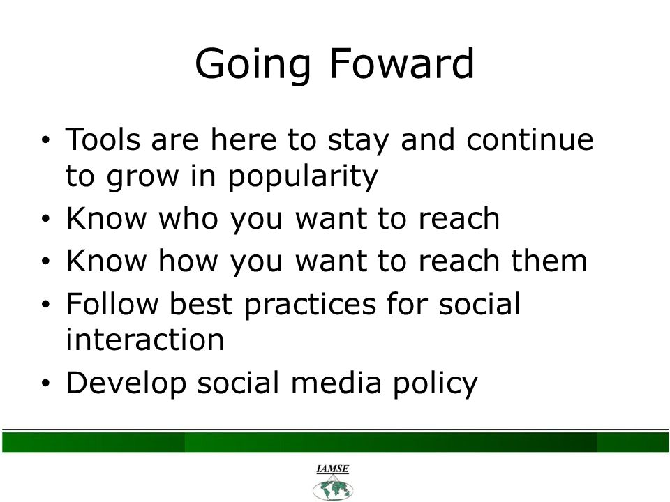 Going Foward Tools are here to stay and continue to grow in popularity Know who you want to reach Know how you want to reach them Follow best practices for social interaction Develop social media policy