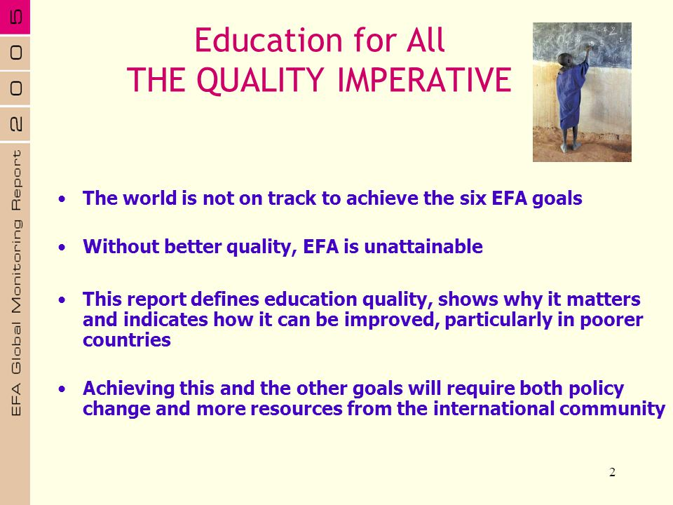 2 The world is not on track to achieve the six EFA goals Without better quality, EFA is unattainable This report defines education quality, shows why