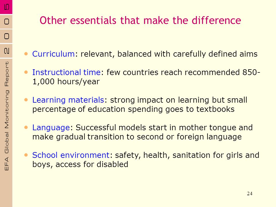 24 Curriculum: relevant, balanced with carefully defined aims Instructional time: few countries reach recommended 850- 1,000 hours/year Learning mater