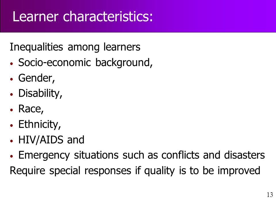 13 Inequalities among learners Socio-economic background, Gender, Disability, Race, Ethnicity, HIV/AIDS and Emergency situations such as conflicts and disasters Require special responses if quality is to be improved Learner characteristics: