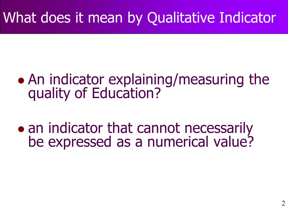 2 What does it mean by Qualitative Indicator l An indicator explaining/measuring the quality of Education.