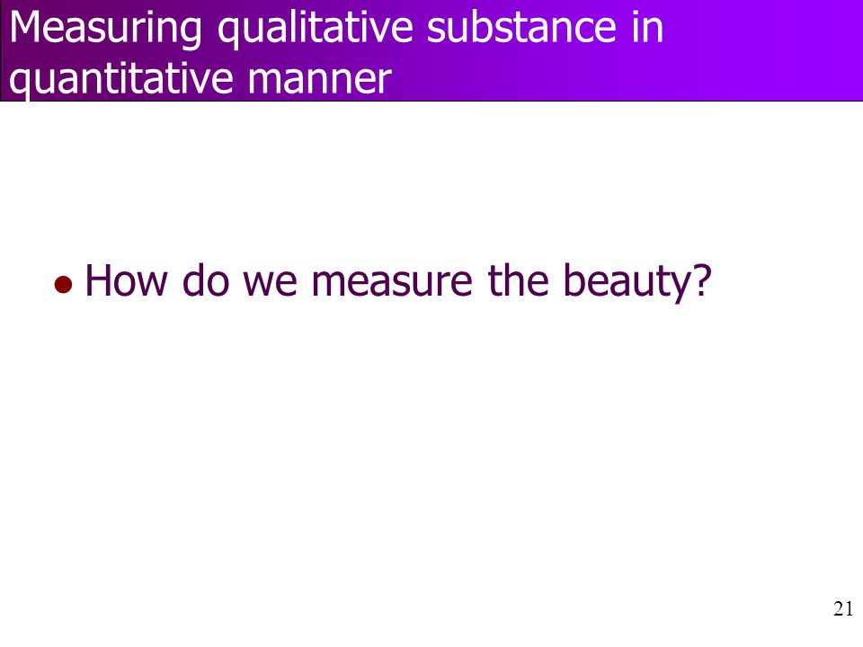 21 Measuring qualitative substance in quantitative manner l How do we measure the beauty?