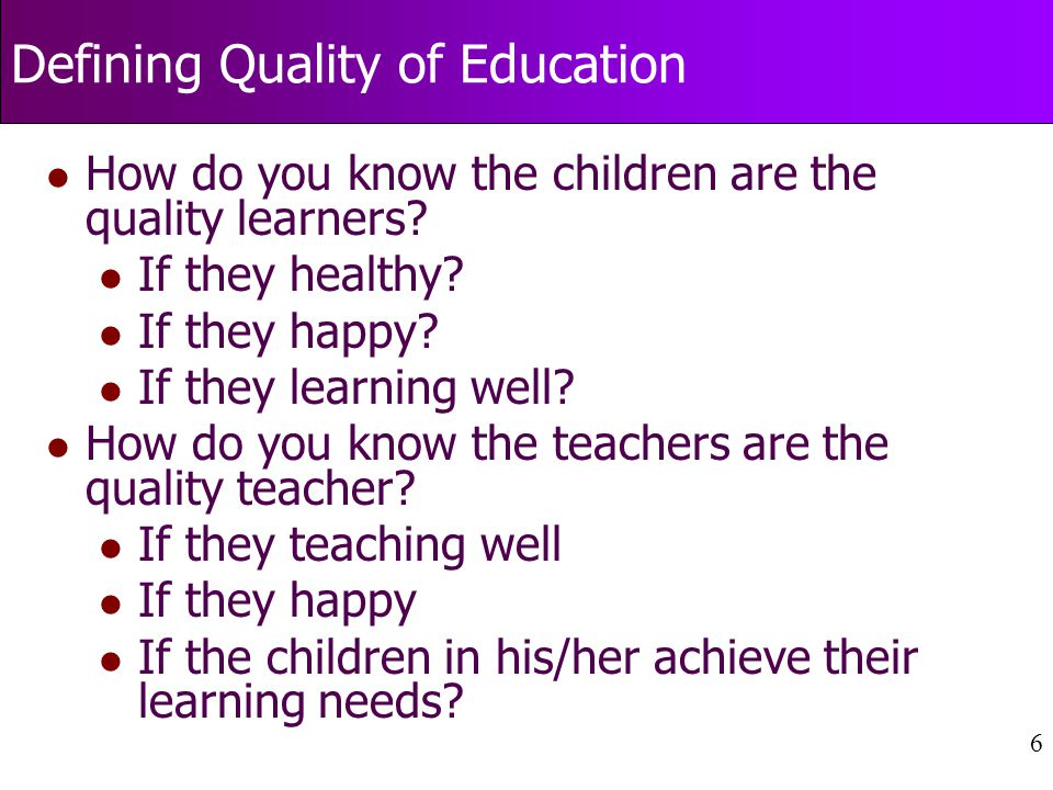 6 Defining Quality of Education l How do you know the children are the quality learners.