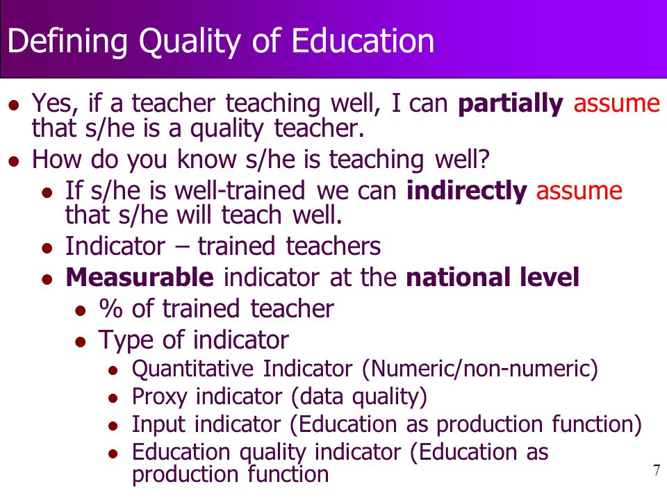 7 Defining Quality of Education l Yes, if a teacher teaching well, I can partially assume that s/he is a quality teacher.
