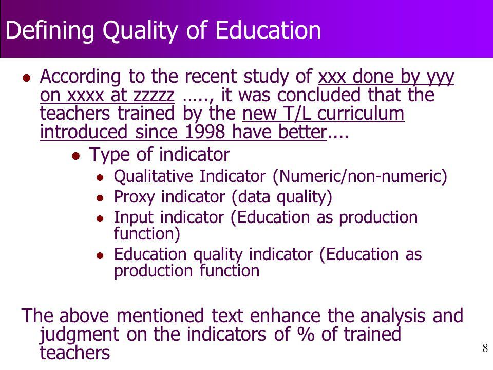 8 Defining Quality of Education l According to the recent study of xxx done by yyy on xxxx at zzzzz ….., it was concluded that the teachers trained by the new T/L curriculum introduced since 1998 have better....