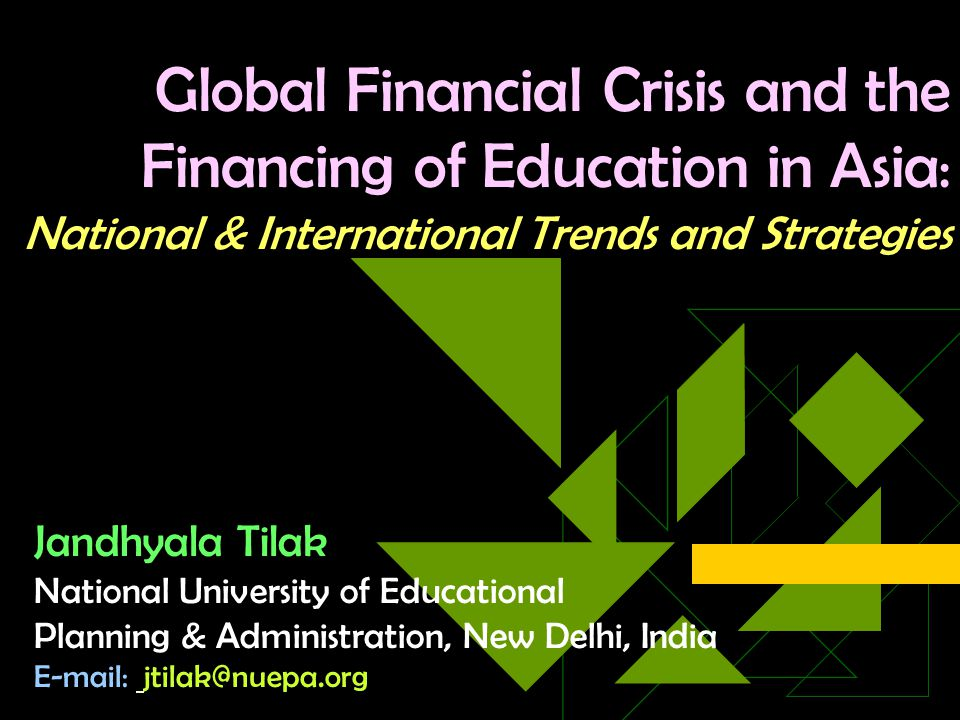 Global Financial Crisis and the Financing of Education in Asia : National & International Trends and Strategies Jandhyala Tilak National University of Educational Planning & Administration, New Delhi, India E-mail: jtilak@nuepa.org