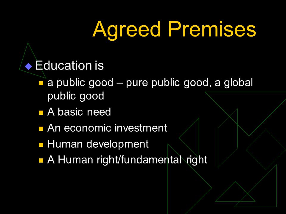Agreed Premises … Education is equitable and efficient Quantity, quality, and equity in education are inseparable dimensions Primary, secondary and higher education are inter-linked Need to go beyond the basics