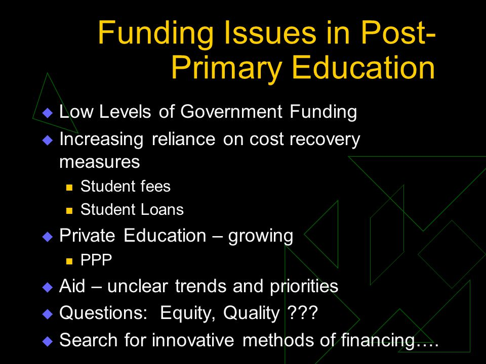 Funding Issues in Post- Primary Education Low Levels of Government Funding Increasing reliance on cost recovery measures Student fees Student Loans Private Education – growing PPP Aid – unclear trends and priorities Questions: Equity, Quality .