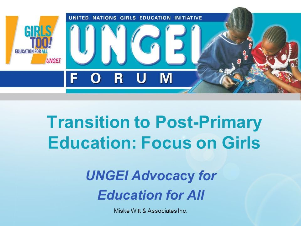 Miske Witt & Associates Inc. UNGEI Advocacy for Education for All Transition to Post-Primary Education: Focus on Girls