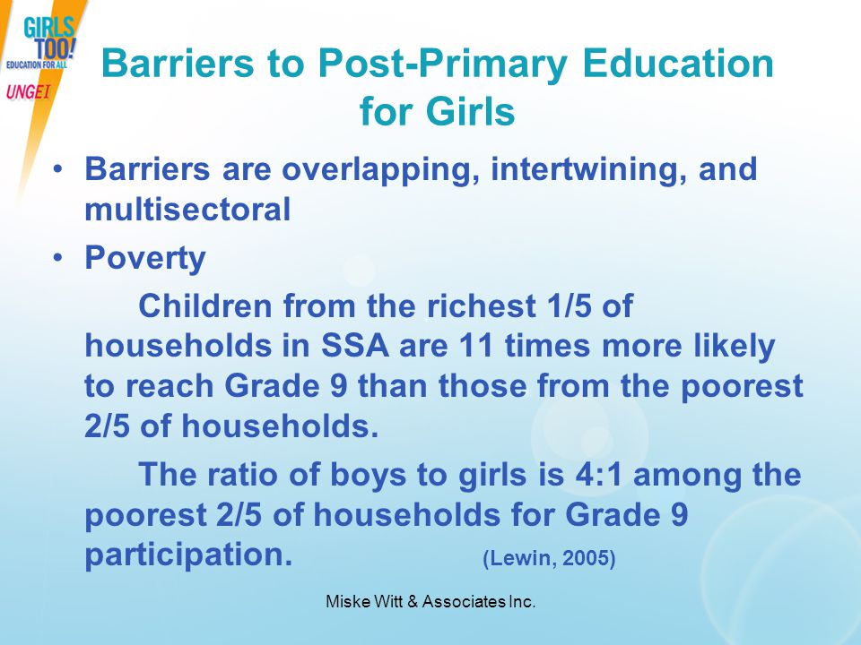 Miske Witt & Associates Inc. Barriers to Post-Primary Education for Girls Barriers are overlapping, intertwining, and multisectoral Poverty Children f