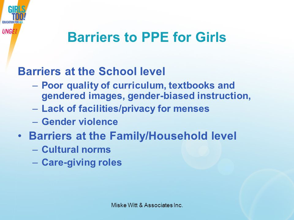 Miske Witt & Associates Inc. Barriers to PPE for Girls Barriers at the School level –Poor quality of curriculum, textbooks and gendered images, gender