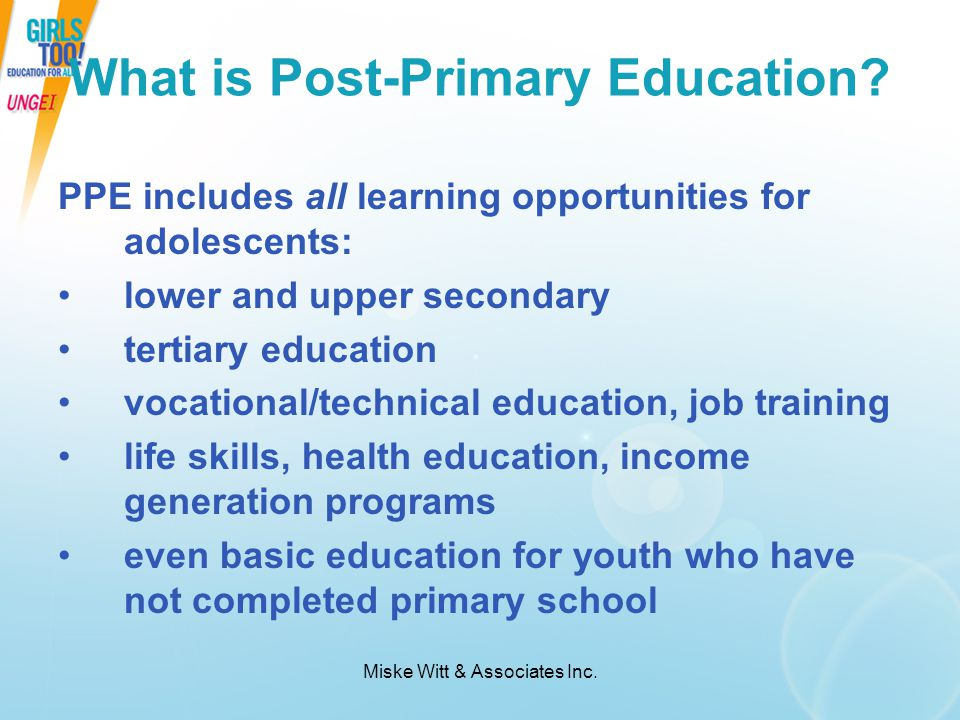 Miske Witt & Associates Inc. What is Post-Primary Education? PPE includes all learning opportunities for adolescents: lower and upper secondary tertia