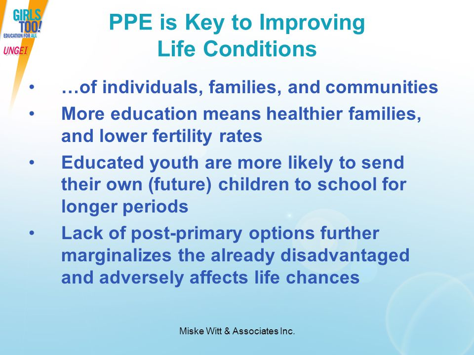 Miske Witt & Associates Inc. PPE is Key to Improving Life Conditions …of individuals, families, and communities More education means healthier familie