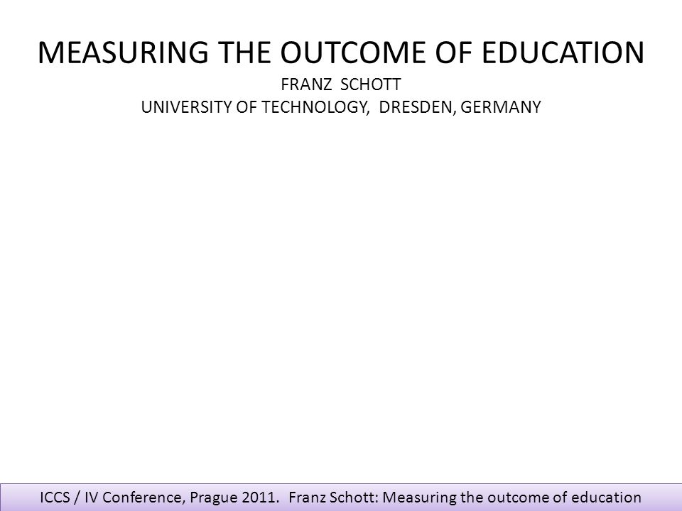 ICCS / IV Conference, Prague 2011. Franz Schott: Measuring the outcome of education MEASURING THE OUTCOME OF EDUCATION FRANZ SCHOTT UNIVERSITY OF TECH