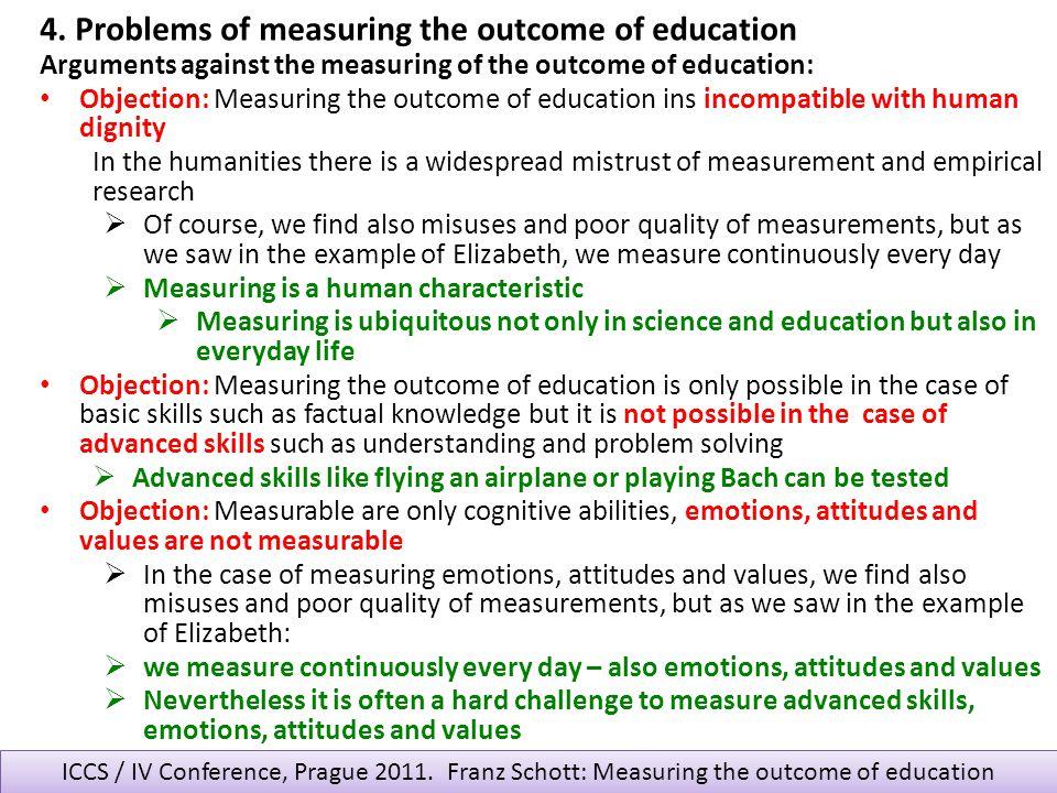 ICCS / IV Conference, Prague 2011. Franz Schott: Measuring the outcome of education Arguments against the measuring of the outcome of education: Objec