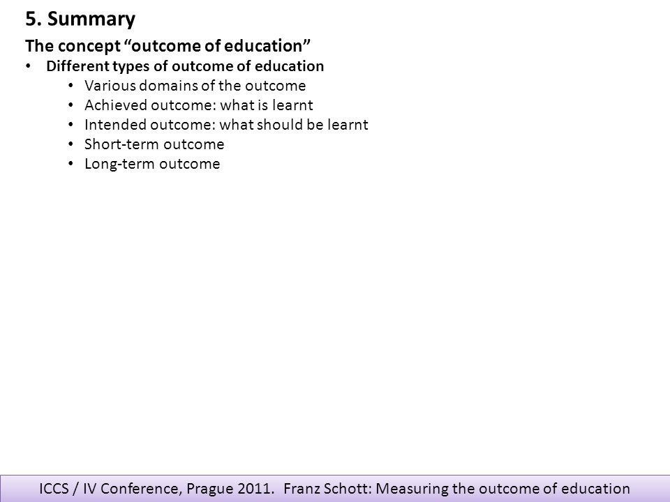 ICCS / IV Conference, Prague 2011. Franz Schott: Measuring the outcome of education The concept outcome of education Different types of outcome of edu