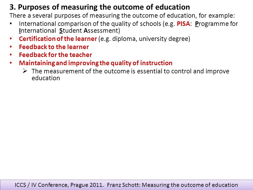 ICCS / IV Conference, Prague 2011. Franz Schott: Measuring the outcome of education There a several purposes of measuring the outcome of education, fo
