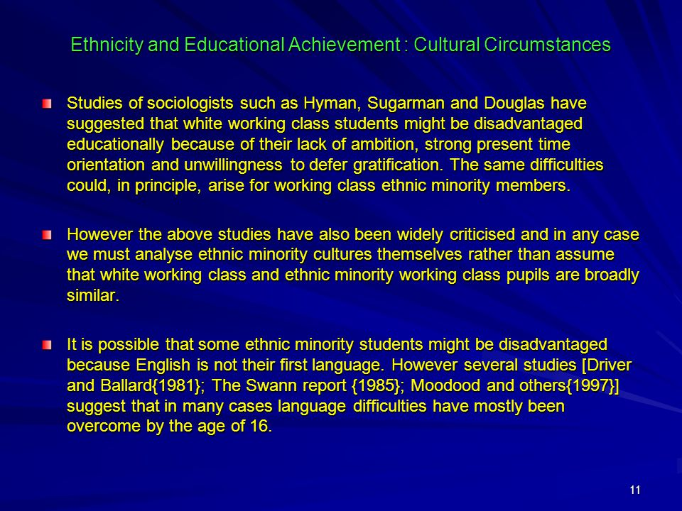 11 Ethnicity and Educational Achievement : Cultural Circumstances Studies of sociologists such as Hyman, Sugarman and Douglas have suggested that white working class students might be disadvantaged educationally because of their lack of ambition, strong present time orientation and unwillingness to defer gratification.