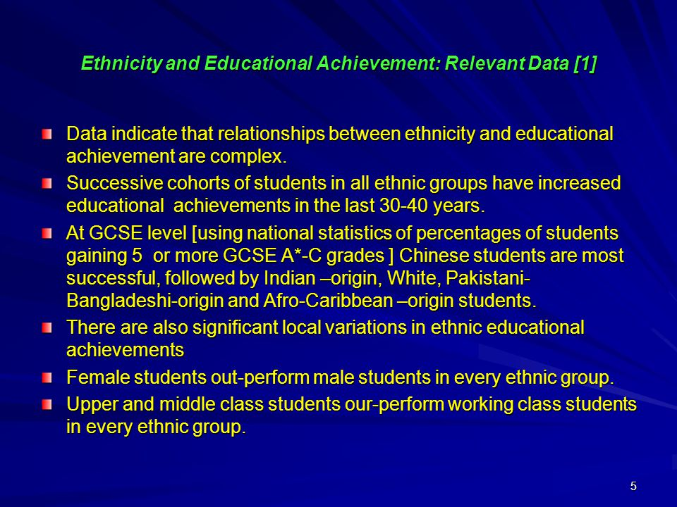 5 Ethnicity and Educational Achievement: Relevant Data [1] Data indicate that relationships between ethnicity and educational achievement are complex.