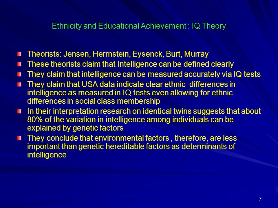 7 Ethnicity and Educational Achievement : IQ Theory Theorists: Jensen, Herrnstein, Eysenck, Burt, Murray These theorists claim that Intelligence can be defined clearly They claim that intelligence can be measured accurately via IQ tests They claim that USA data indicate clear ethnic differences in intelligence as measured in IQ tests even allowing for ethnic differences in social class membership In their interpretation research on identical twins suggests that about 80% of the variation in intelligence among individuals can be explained by genetic factors They conclude that environmental factors, therefore, are less important than genetic hereditable factors as determinants of intelligence