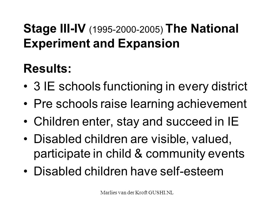 Marlies van der Kroft GUSHI.NL Stage III-IV (1995-2000-2005) The National Experiment and Expansion Results: 3 IE schools functioning in every district Pre schools raise learning achievement Children enter, stay and succeed in IE Disabled children are visible, valued, participate in child & community events Disabled children have self-esteem