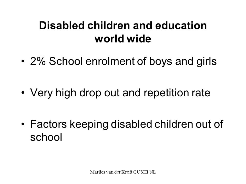 Marlies van der Kroft GUSHI.NL Disabled children and education world wide 2% School enrolment of boys and girls Very high drop out and repetition rate Factors keeping disabled children out of school