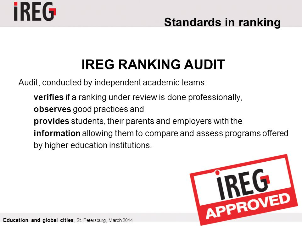 Standards in ranking IREG RANKING AUDIT Audit, conducted by independent academic teams: verifies if a ranking under review is done professionally, observes good practices and provides students, their parents and employers with the information allowing them to compare and assess programs offered by higher education institutions.