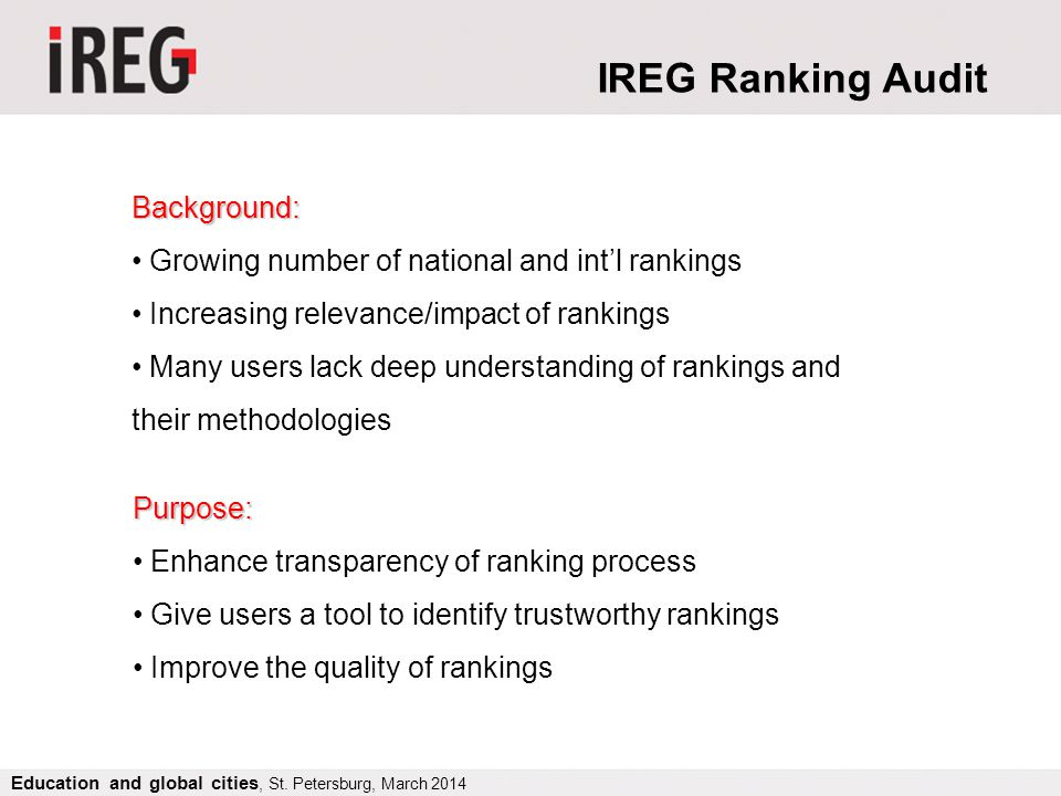 Background: Growing number of national and intl rankings Increasing relevance/impact of rankings Many users lack deep understanding of rankings and their methodologies Purpose: Enhance transparency of ranking process Give users a tool to identify trustworthy rankings Improve the quality of rankings IREG Ranking Audit Education and global cities, St.
