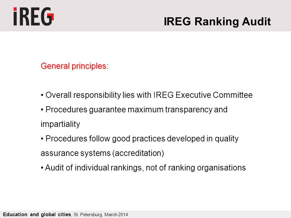 General principles: Overall responsibility lies with IREG Executive Committee Procedures guarantee maximum transparency and impartiality Procedures follow good practices developed in quality assurance systems (accreditation) Audit of individual rankings, not of ranking organisations IREG Ranking Audit Education and global cities, St.