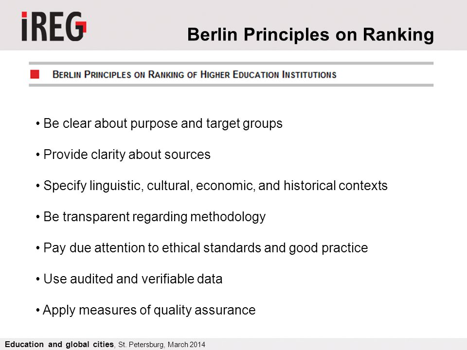 Berlin Principles on Ranking Be clear about purpose and target groups Provide clarity about sources Specify linguistic, cultural, economic, and historical contexts Be transparent regarding methodology Pay due attention to ethical standards and good practice Use audited and verifiable data Apply measures of quality assurance Education and global cities, St.
