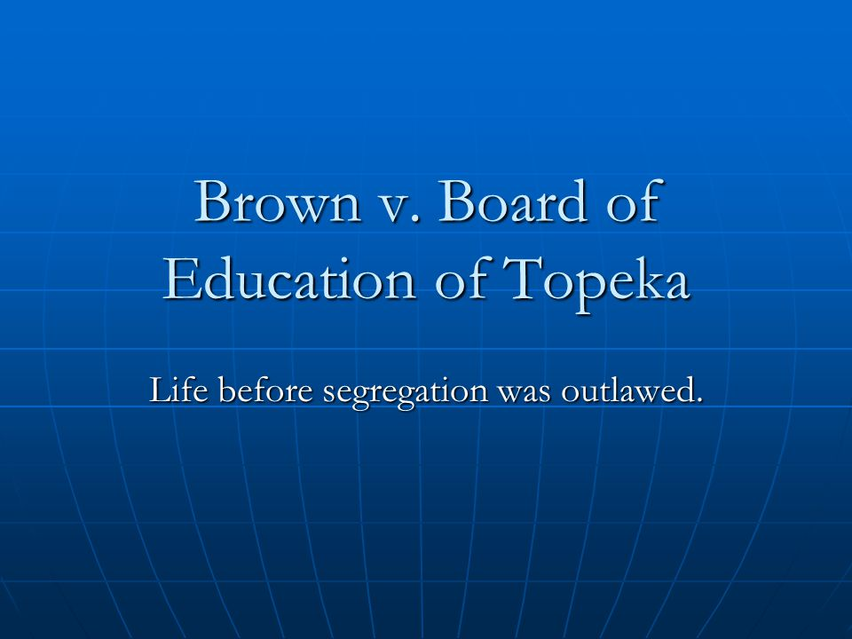 Brown v. Board of Education of Topeka Life before segregation was outlawed.