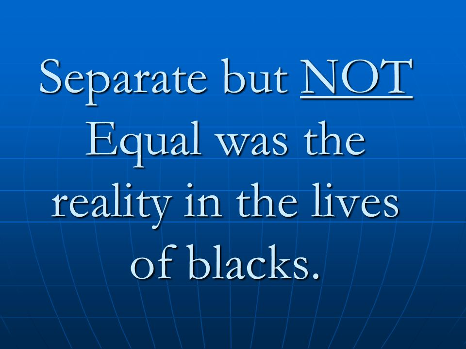Separate but NOT Equal was the reality in the lives of blacks.