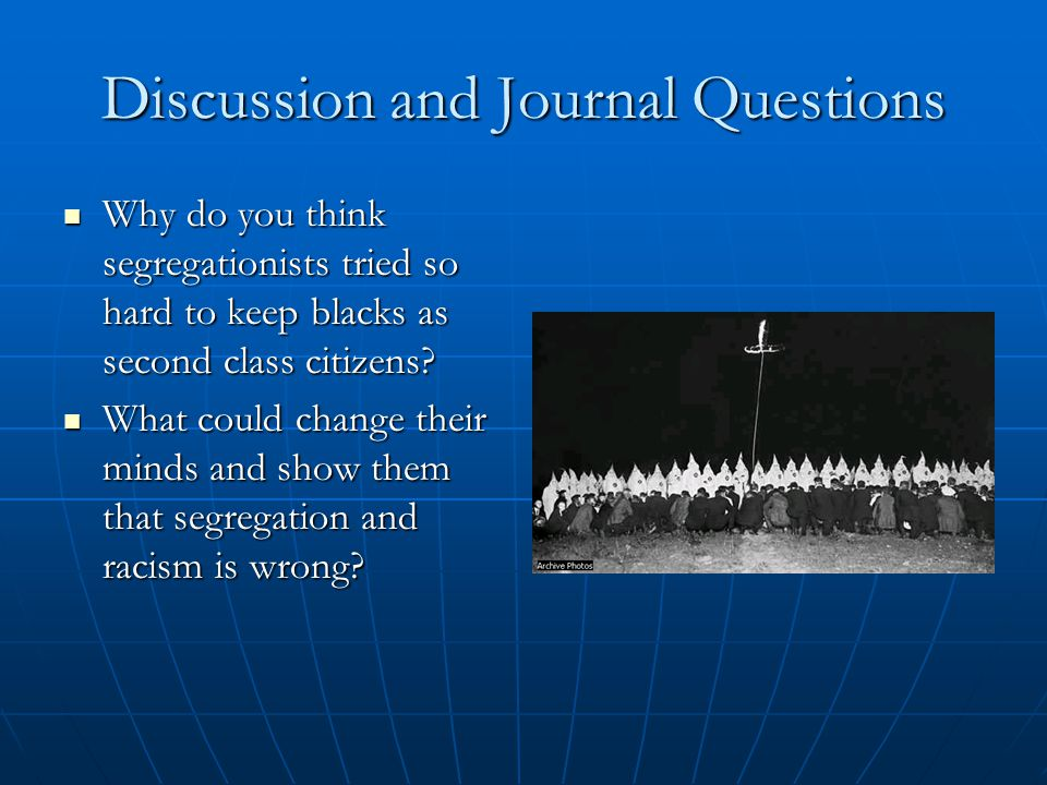Discussion and Journal Questions Why do you think segregationists tried so hard to keep blacks as second class citizens.