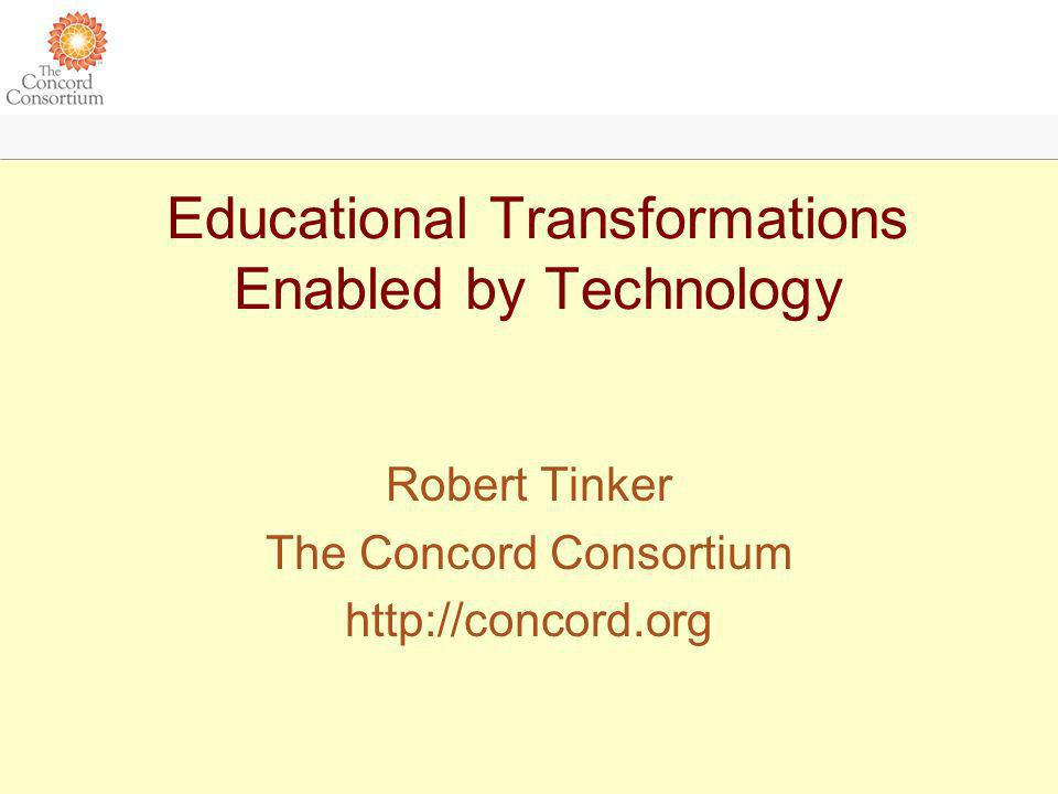 Educational Transformations Enabled by Technology Robert Tinker The Concord Consortium http://concord.org