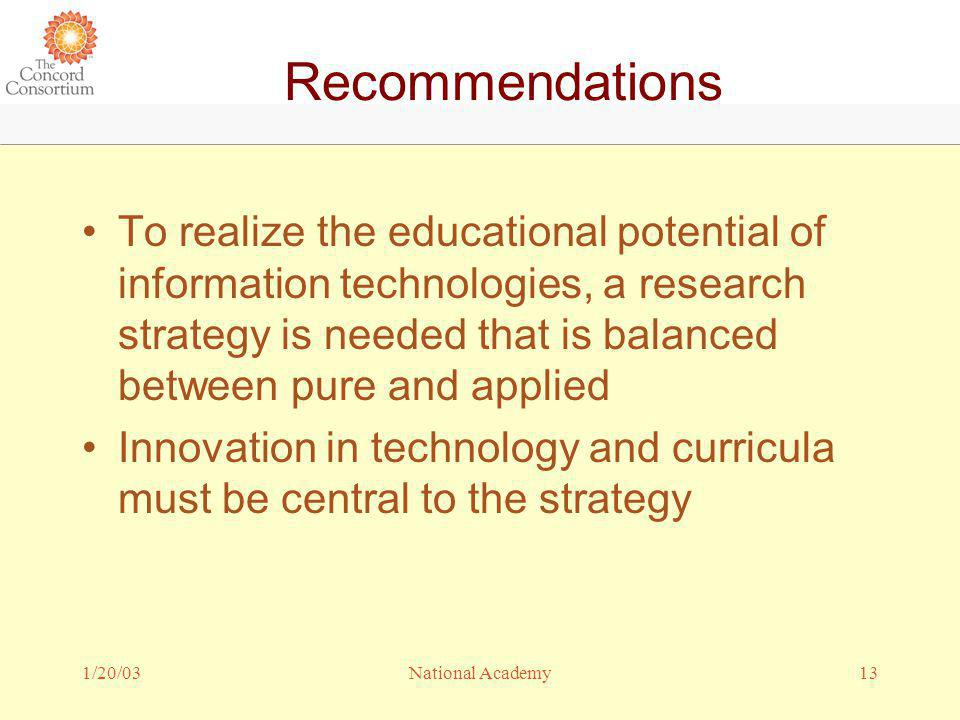 1/20/0313National Academy Recommendations To realize the educational potential of information technologies, a research strategy is needed that is balanced between pure and applied Innovation in technology and curricula must be central to the strategy