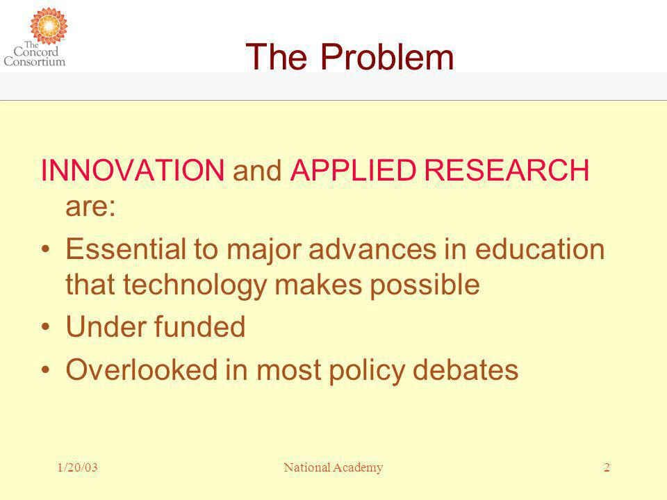 1/20/032National Academy The Problem INNOVATION and APPLIED RESEARCH are: Essential to major advances in education that technology makes possible Under funded Overlooked in most policy debates