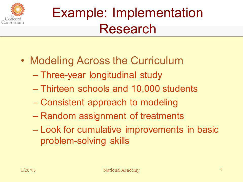 1/20/037National Academy Example: Implementation Research Modeling Across the Curriculum –Three-year longitudinal study –Thirteen schools and 10,000 students –Consistent approach to modeling –Random assignment of treatments –Look for cumulative improvements in basic problem-solving skills