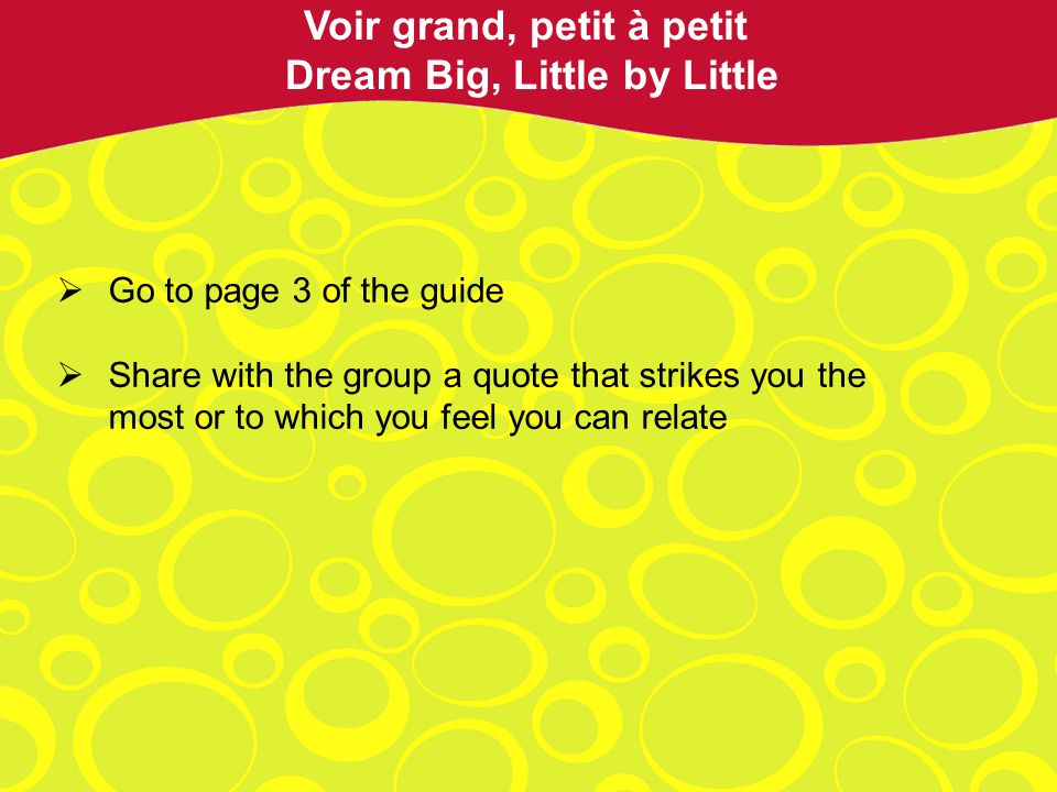 Go to page 3 of the guide Share with the group a quote that strikes you the most or to which you feel you can relate Voir grand, petit à petit Dream Big, Little by Little