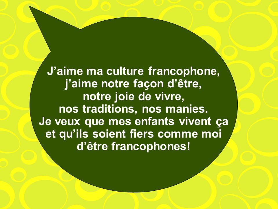 Jaime ma culture francophone, jaime notre façon dêtre, notre joie de vivre, nos traditions, nos manies. Je veux que mes enfants vivent ça et quils soi