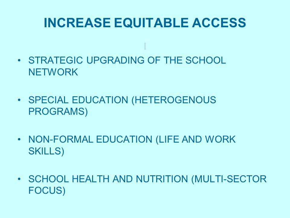 INCREASE EQUITABLE ACCESS I STRATEGIC UPGRADING OF THE SCHOOL NETWORK SPECIAL EDUCATION (HETEROGENOUS PROGRAMS) NON-FORMAL EDUCATION (LIFE AND WORK SKILLS) SCHOOL HEALTH AND NUTRITION (MULTI-SECTOR FOCUS)