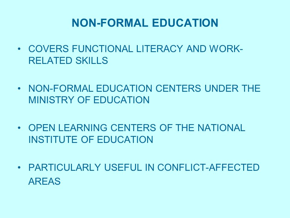 NON-FORMAL EDUCATION COVERS FUNCTIONAL LITERACY AND WORK- RELATED SKILLS NON-FORMAL EDUCATION CENTERS UNDER THE MINISTRY OF EDUCATION OPEN LEARNING CENTERS OF THE NATIONAL INSTITUTE OF EDUCATION PARTICULARLY USEFUL IN CONFLICT-AFFECTED AREAS