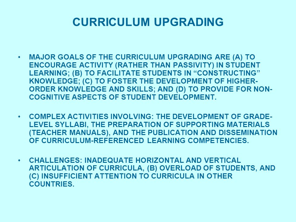 CURRICULUM UPGRADING MAJOR GOALS OF THE CURRICULUM UPGRADING ARE (A) TO ENCOURAGE ACTIVITY (RATHER THAN PASSIVITY) IN STUDENT LEARNING; (B) TO FACILITATE STUDENTS IN CONSTRUCTING KNOWLEDGE; (C) TO FOSTER THE DEVELOPMENT OF HIGHER- ORDER KNOWLEDGE AND SKILLS; AND (D) TO PROVIDE FOR NON- COGNITIVE ASPECTS OF STUDENT DEVELOPMENT.