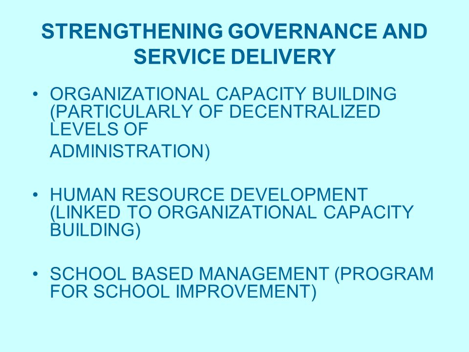 STRENGTHENING GOVERNANCE AND SERVICE DELIVERY ORGANIZATIONAL CAPACITY BUILDING (PARTICULARLY OF DECENTRALIZED LEVELS OF ADMINISTRATION) HUMAN RESOURCE DEVELOPMENT (LINKED TO ORGANIZATIONAL CAPACITY BUILDING) SCHOOL BASED MANAGEMENT (PROGRAM FOR SCHOOL IMPROVEMENT)