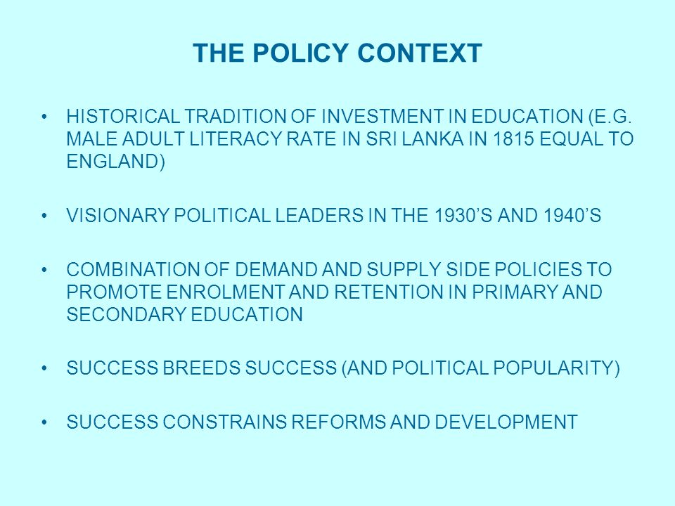 THE POLICY CONTEXT HISTORICAL TRADITION OF INVESTMENT IN EDUCATION (E.G. MALE ADULT LITERACY RATE IN SRI LANKA IN 1815 EQUAL TO ENGLAND) VISIONARY POL